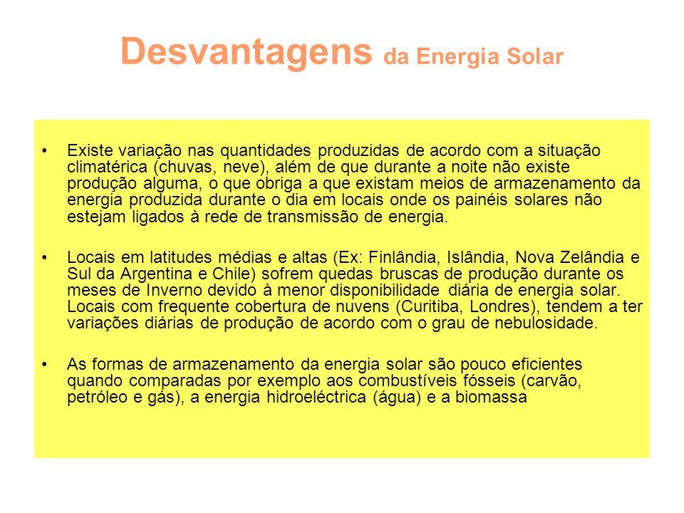Desvantagens da Energia Solar Existe variação nas quantidades produzidas de acordo com a situação climatérica (chuvas, neve), além de que durante a no