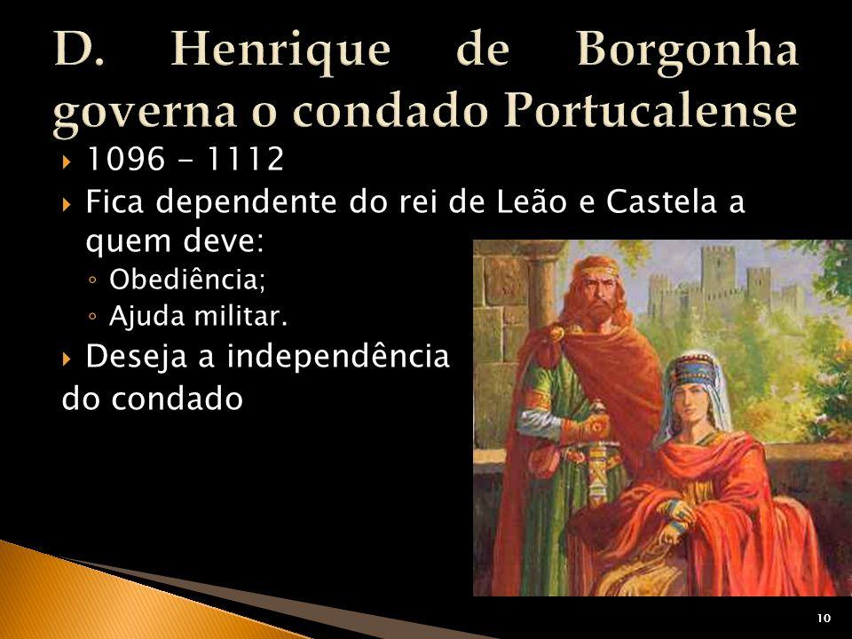 10 1096 - 1112 Fica dependente do rei de Leão e Castela a quem deve: Obediência; Ajuda militar. Deseja a independência do condado 10