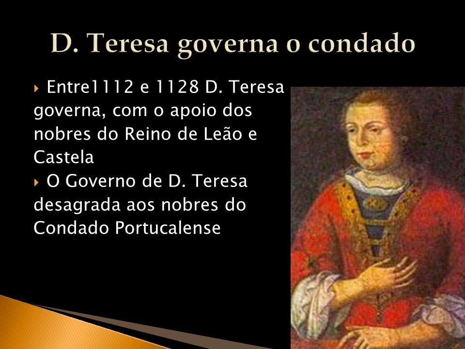 11 Entre1112 e 1128 D. Teresa governa, com o apoio dos nobres do Reino de Leão e Castela O Governo de D. Teresa desagrada aos nobres do Condado Portuc
