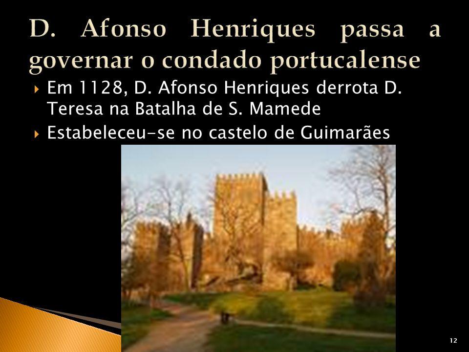 12 Em 1128, D. Afonso Henriques derrota D. Teresa na Batalha de S. Mamede Estabeleceu-se no castelo de Guimarães 12