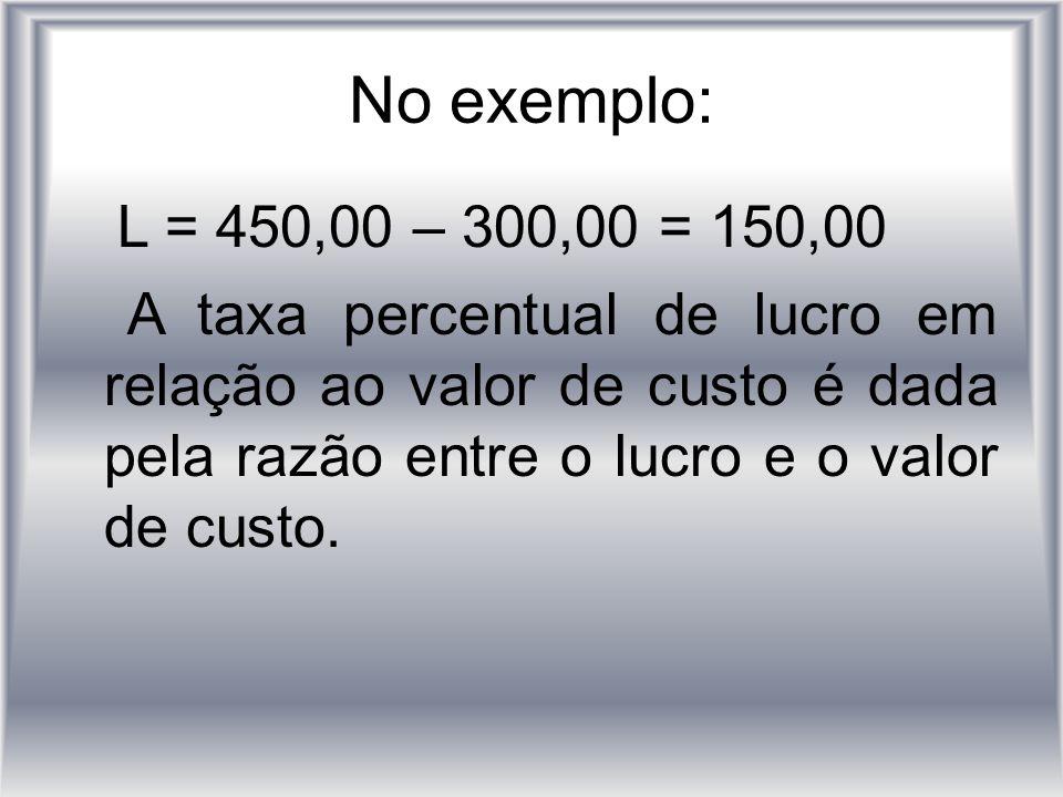 No exemplo: L = 450,00 – 300,00 = 150,00 A taxa percentual de lucro em relação ao valor de custo é dada pela razão entre o lucro e o valor de custo.