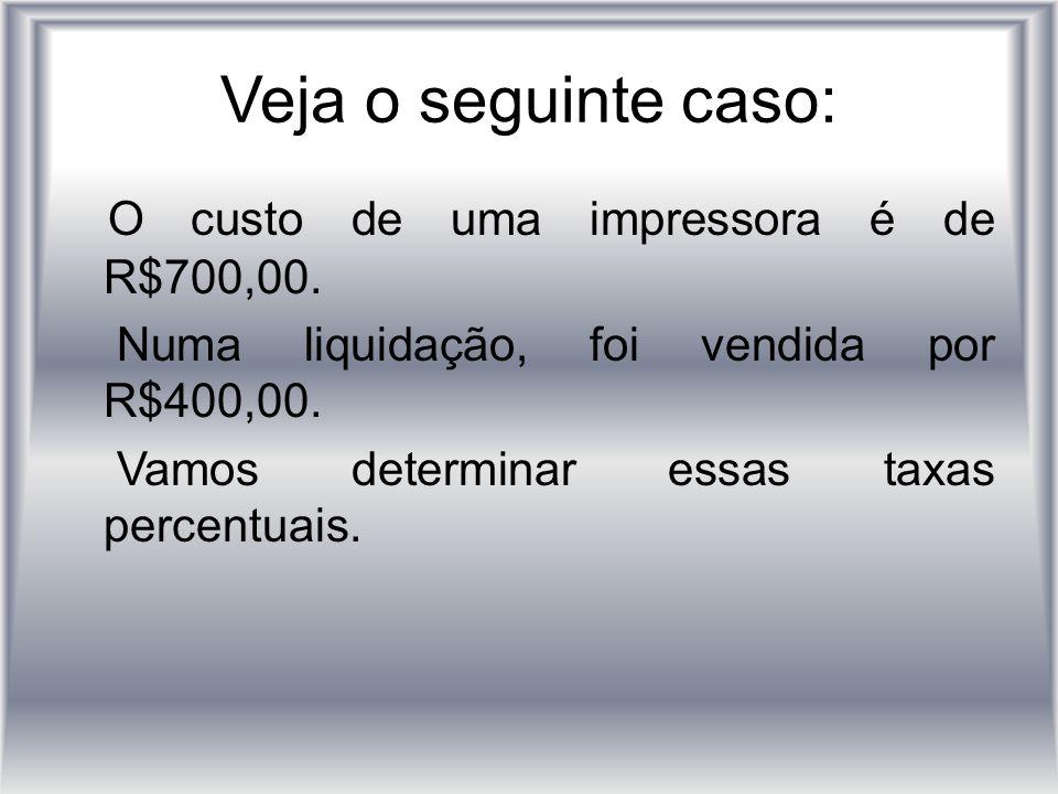 Veja o seguinte caso: O custo de uma impressora é de R$700,00. Numa liquidação, foi vendida por R$400,00. Vamos determinar essas taxas percentuais.
