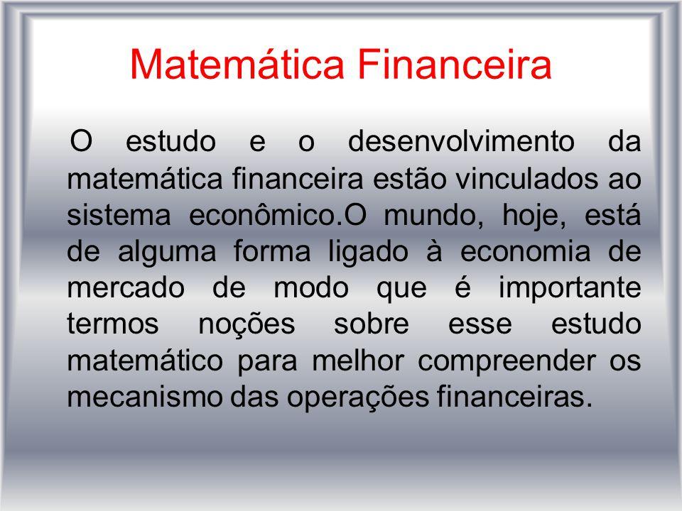 Matemática Financeira O estudo e o desenvolvimento da matemática financeira estão vinculados ao sistema econômico.O mundo, hoje, está de alguma forma