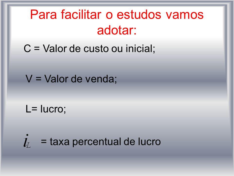 Para facilitar o estudos vamos adotar: C = Valor de custo ou inicial; V = Valor de venda; L= lucro; = taxa percentual de lucro