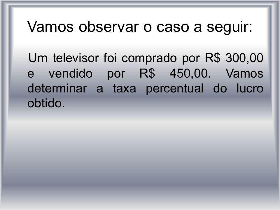 Vamos observar o caso a seguir: Um televisor foi comprado por R$ 300,00 e vendido por R$ 450,00. Vamos determinar a taxa percentual do lucro obtido.