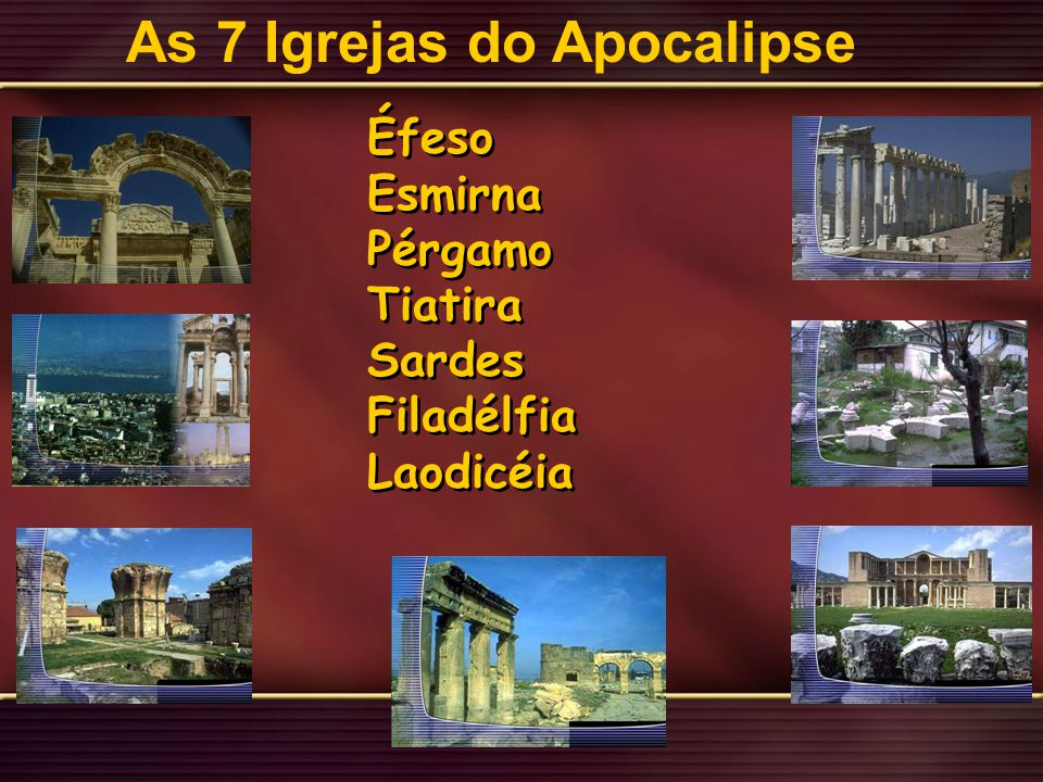 Éfeso Esmirna Pérgamo Tiatira Sardes Filadélfia Laodicéia Éfeso Esmirna Pérgamo Tiatira Sardes Filadélfia Laodicéia As 7 Igrejas do Apocalipse