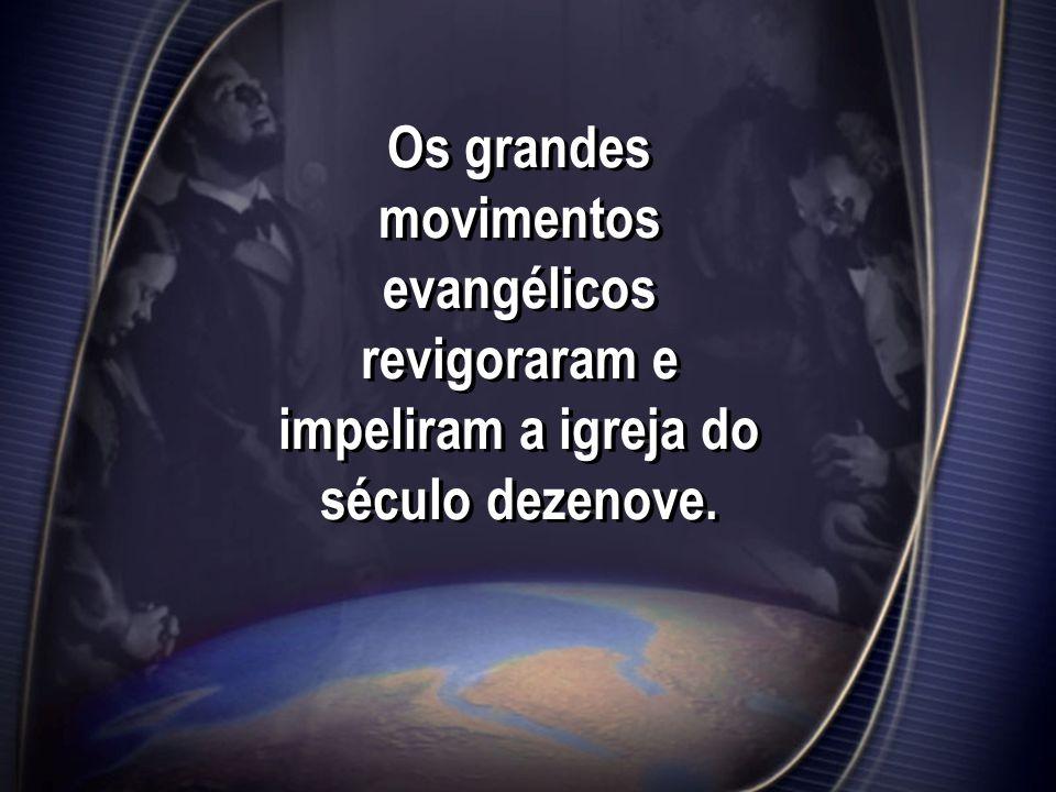 Os grandes movimentos evangélicos revigoraram e impeliram a igreja do século dezenove.