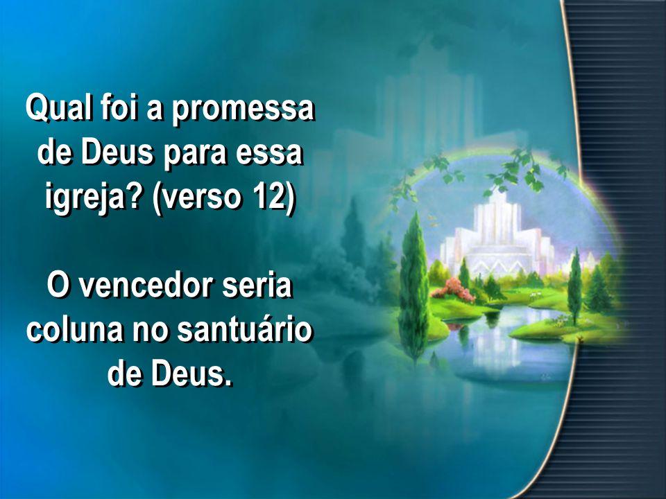 Qual foi a promessa de Deus para essa igreja? (verso 12) O vencedor seria coluna no santuário de Deus.