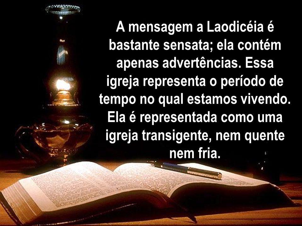 A mensagem a Laodicéia é bastante sensata; ela contém apenas advertências. Essa igreja representa o período de tempo no qual estamos vivendo. Ela é re