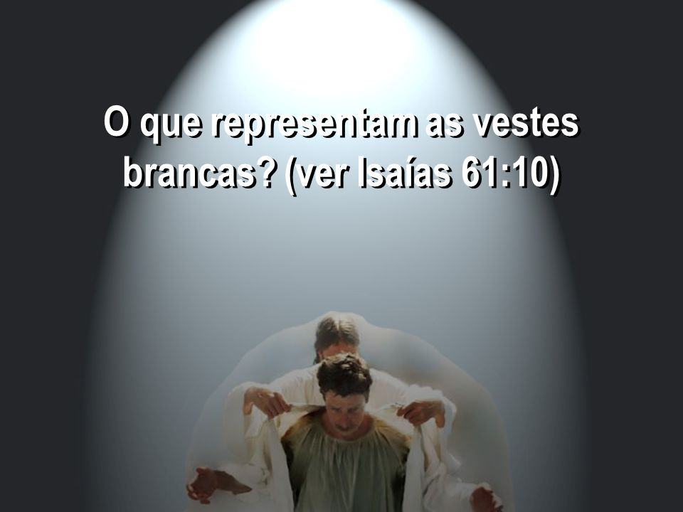 O que representam as vestes brancas? (ver Isaías 61:10)