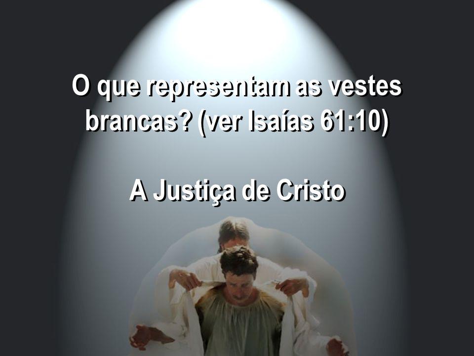 O que representam as vestes brancas? (ver Isaías 61:10) A Justiça de Cristo