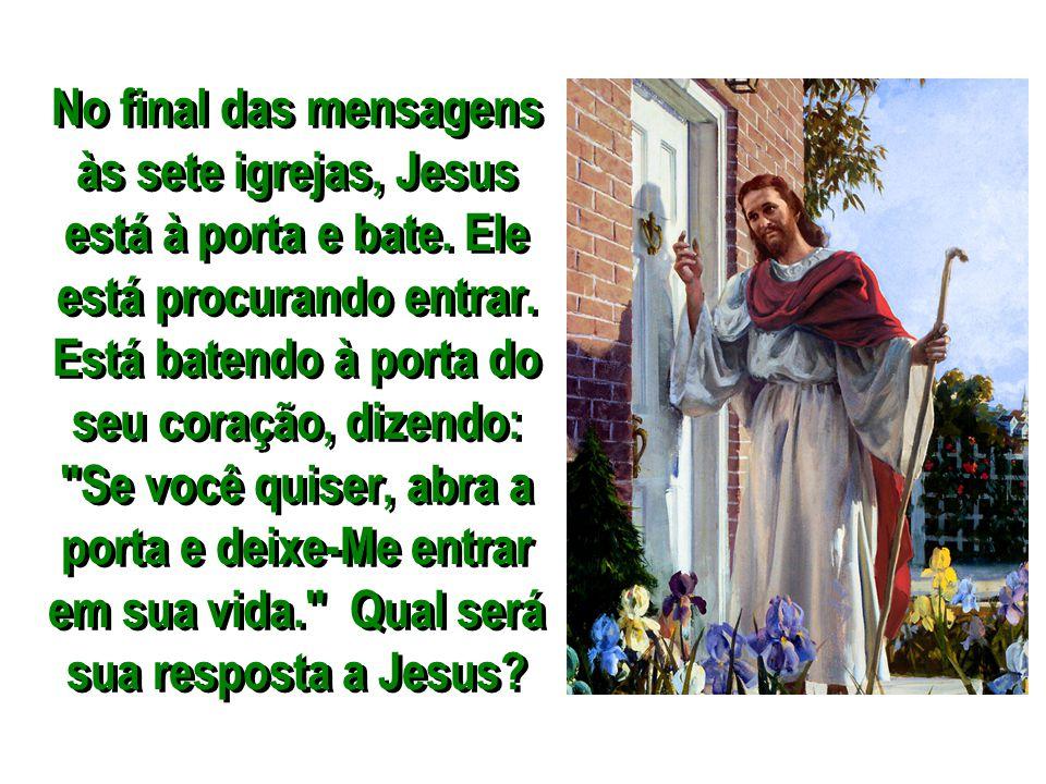 No final das mensagens às sete igrejas, Jesus está à porta e bate. Ele está procurando entrar. Está batendo à porta do seu coração, dizendo: