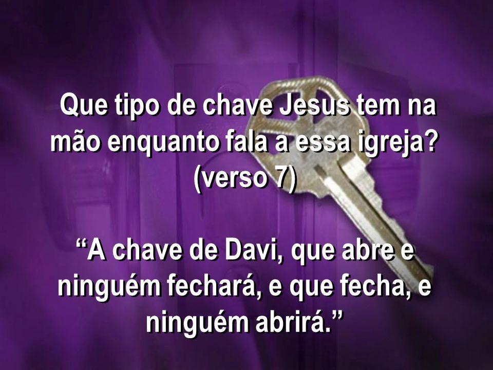 Que tipo de chave Jesus tem na mão enquanto fala a essa igreja? (verso 7) A chave de Davi, que abre e ninguém fechará, e que fecha, e ninguém abrirá.