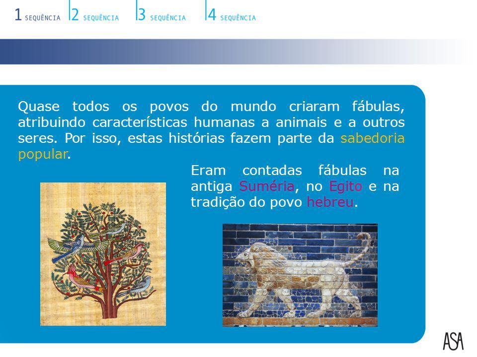 Quase todos os povos do mundo criaram fábulas, atribuindo características humanas a animais e a outros seres. Por isso, estas histórias fazem parte da