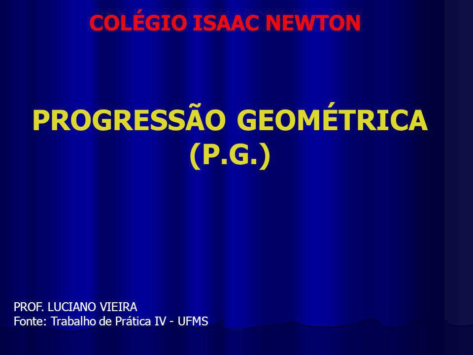 COLÉGIO ISAAC NEWTON PROGRESSÃO GEOMÉTRICA (P.G.) PROF.