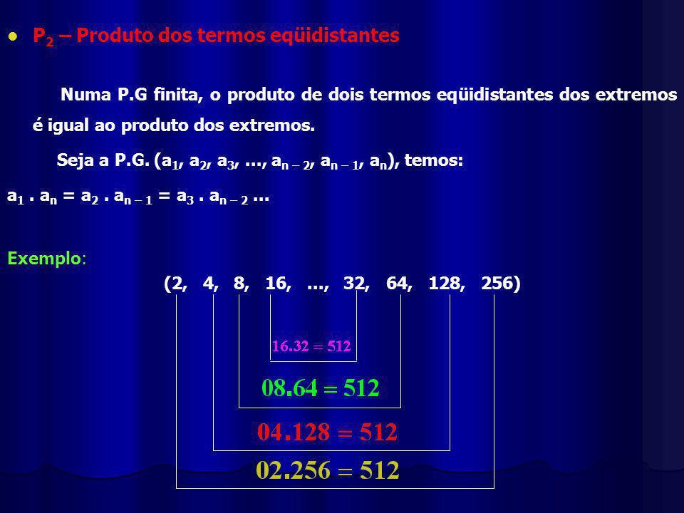 P 2 – Produto dos termos eqüidistantes Numa P.G finita, o produto de dois termos eqüidistantes dos extremos é igual ao produto dos extremos.