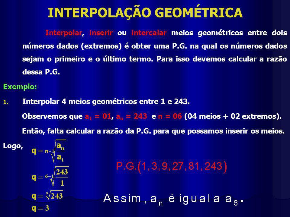 INTERPOLAÇÃO GEOMÉTRICA Interpolar, inserir ou intercalar meios geométricos entre dois números dados (extremos) é obter uma P.G.