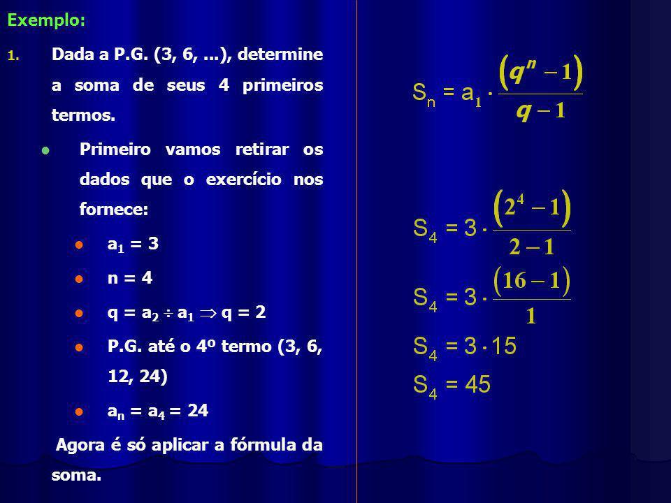 Exemplo: 1.1. Dada a P.G. (3, 6,...), determine a soma de seus 4 primeiros termos.