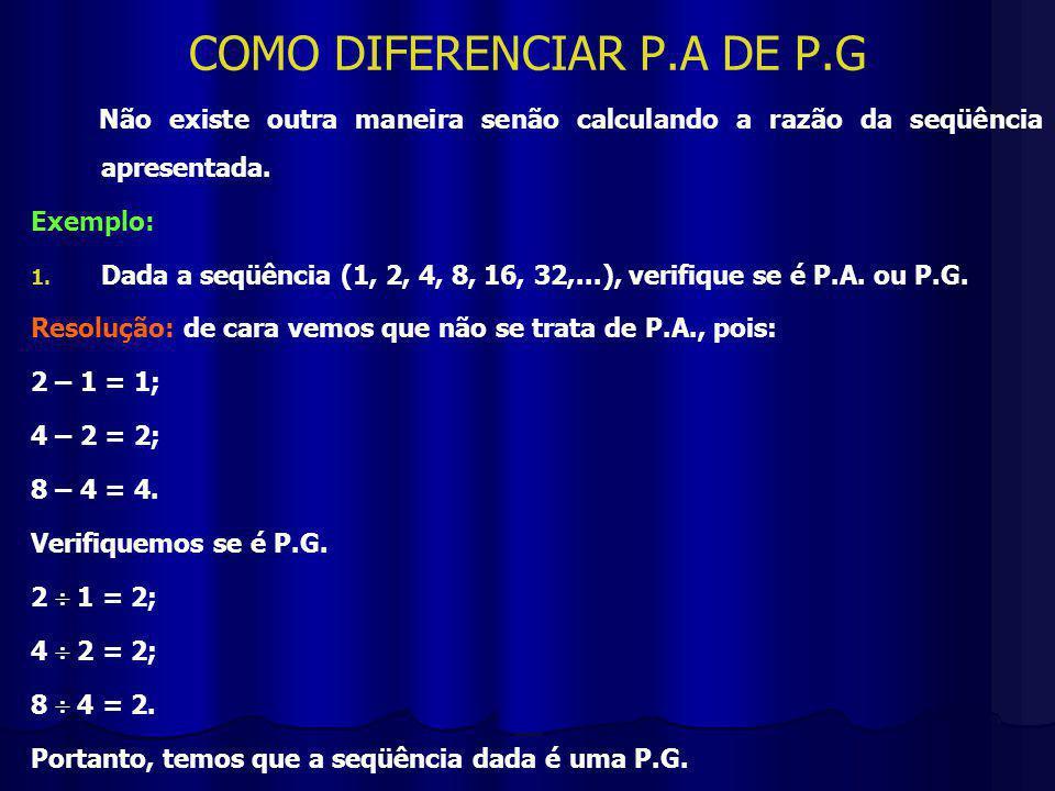COMO DIFERENCIAR P.A DE P.G Não existe outra maneira senão calculando a razão da seqüência apresentada.