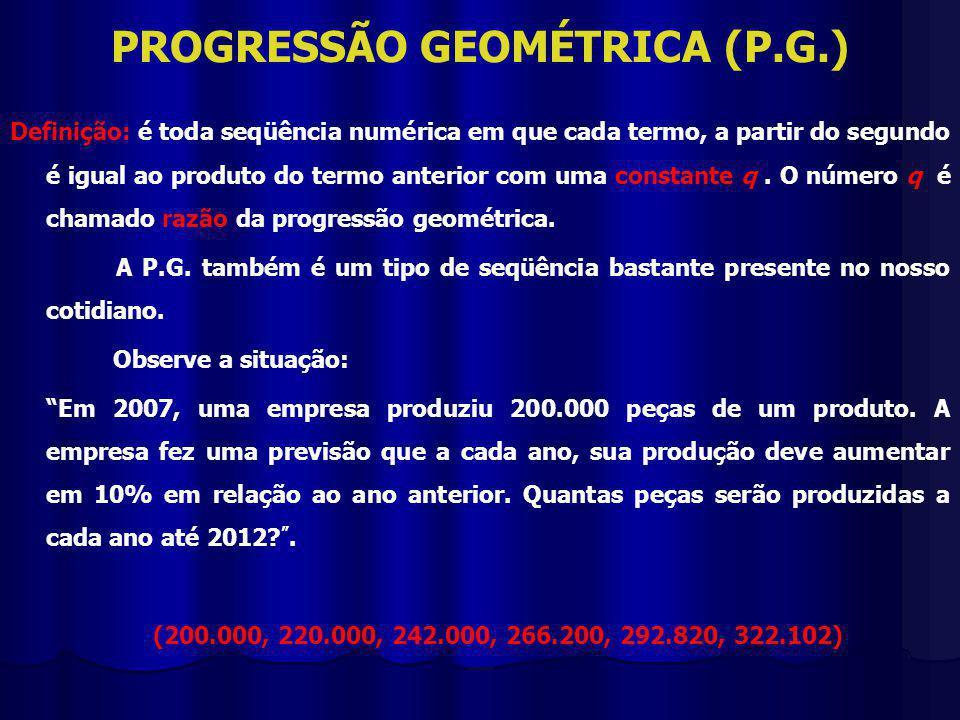 PROGRESSÃO GEOMÉTRICA (P.G.) Definição: é toda seqüência numérica em que cada termo, a partir do segundo é igual ao produto do termo anterior com uma constante q.