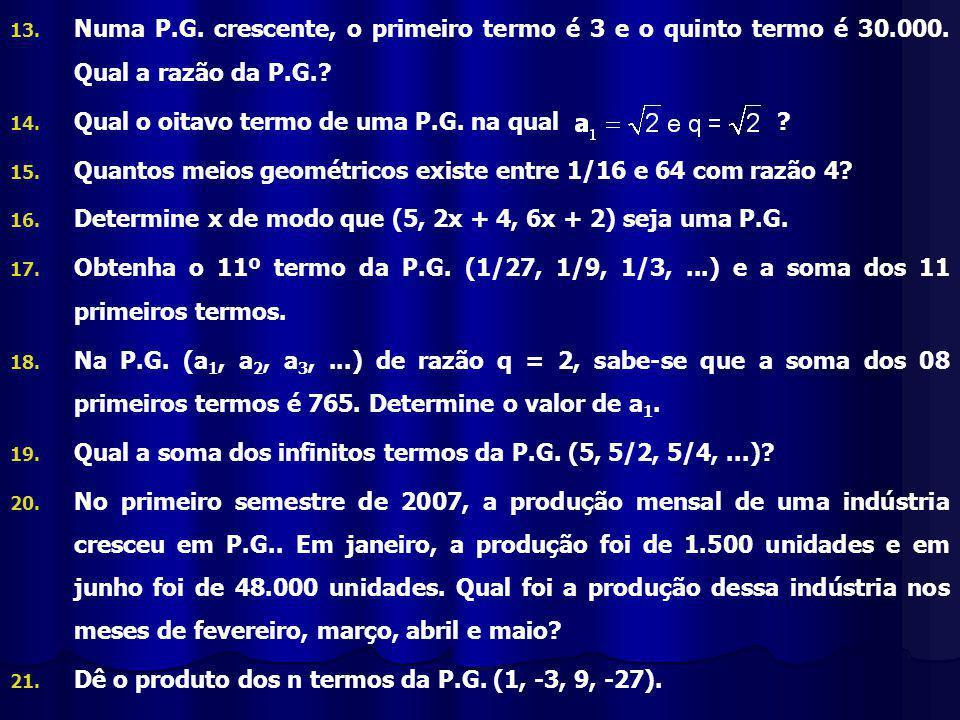 13.13. Numa P.G. crescente, o primeiro termo é 3 e o quinto termo é 30.000.