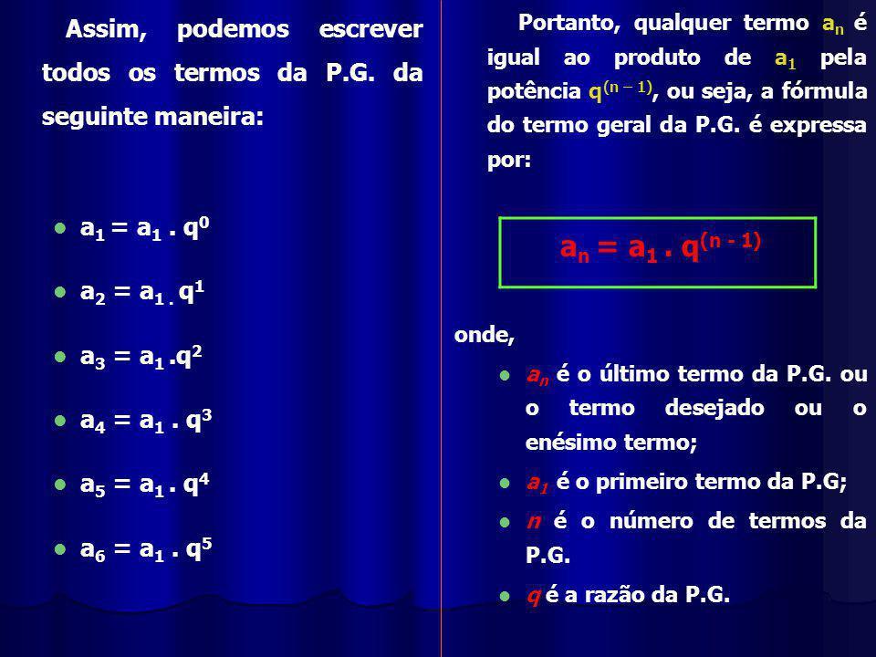 Assim, podemos escrever todos os termos da P.G.da seguinte maneira: a 1 = a 1.