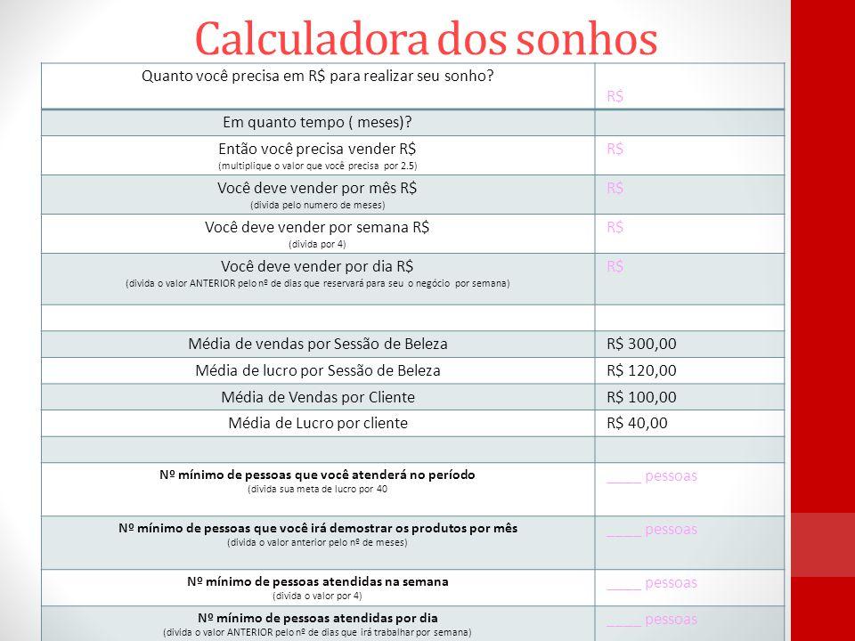 Calculadora dos sonhos Quanto você precisa em R$ para realizar seu sonho? R$ Em quanto tempo ( meses)? Então você precisa vender R$ (multiplique o val