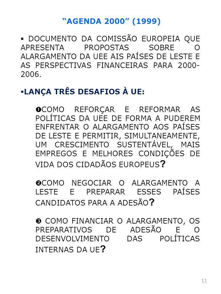 11 AGENDA 2000 (1999) DOCUMENTO DA COMISSÃO EUROPEIA QUE APRESENTA PROPOSTAS SOBRE O ALARGAMENTO DA UEE AIS PAÍSES DE LESTE E AS PERSPECTIVAS FINANCEI