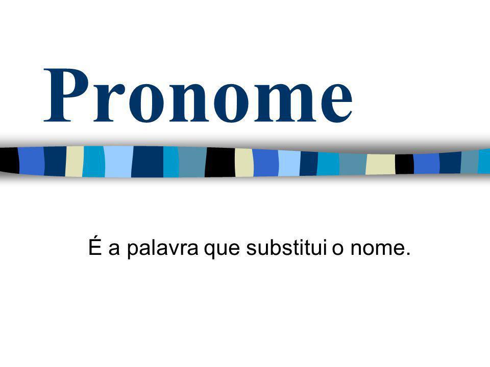 Pronome É a palavra que substitui o nome.