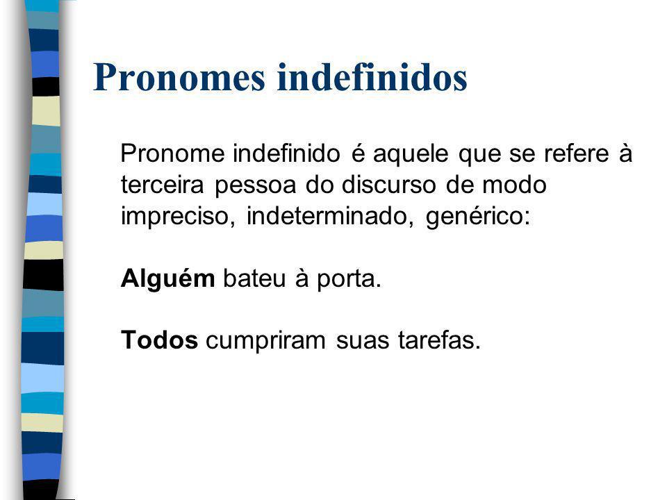 Pronomes indefinidos Pronome indefinido é aquele que se refere à terceira pessoa do discurso de modo impreciso, indeterminado, genérico: Alguém bateu à porta.