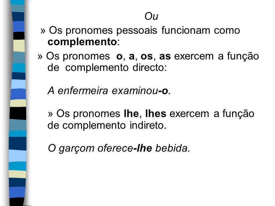Ou » Os pronomes pessoais funcionam como complemento: » Os pronomes o, a, os, as exercem a função de complemento directo: A enfermeira examinou-o.