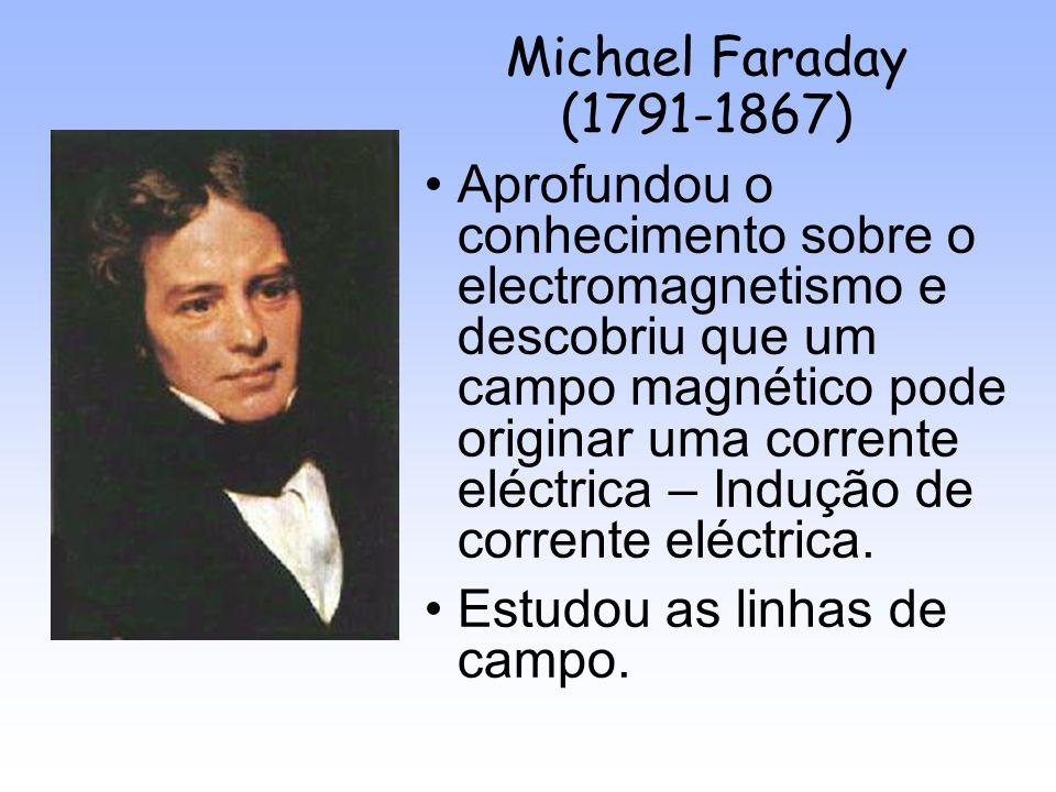 Michael Faraday (1791-1867) Aprofundou o conhecimento sobre o electromagnetismo e descobriu que um campo magnético pode originar uma corrente eléctric