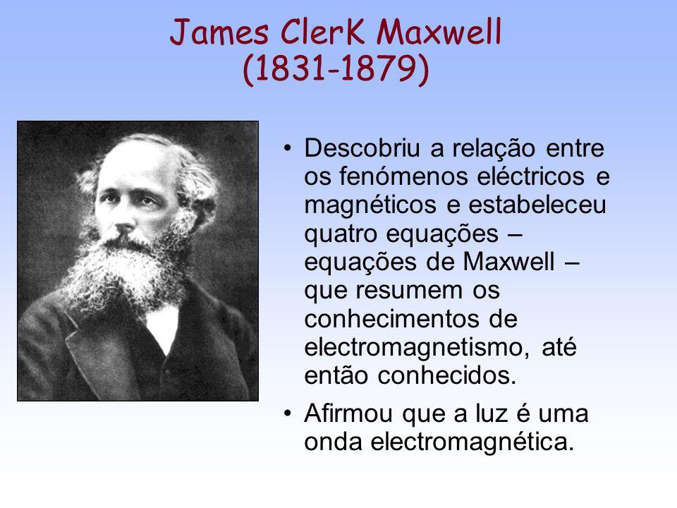 James ClerK Maxwell (1831-1879) Descobriu a relação entre os fenómenos eléctricos e magnéticos e estabeleceu quatro equações – equações de Maxwell – q