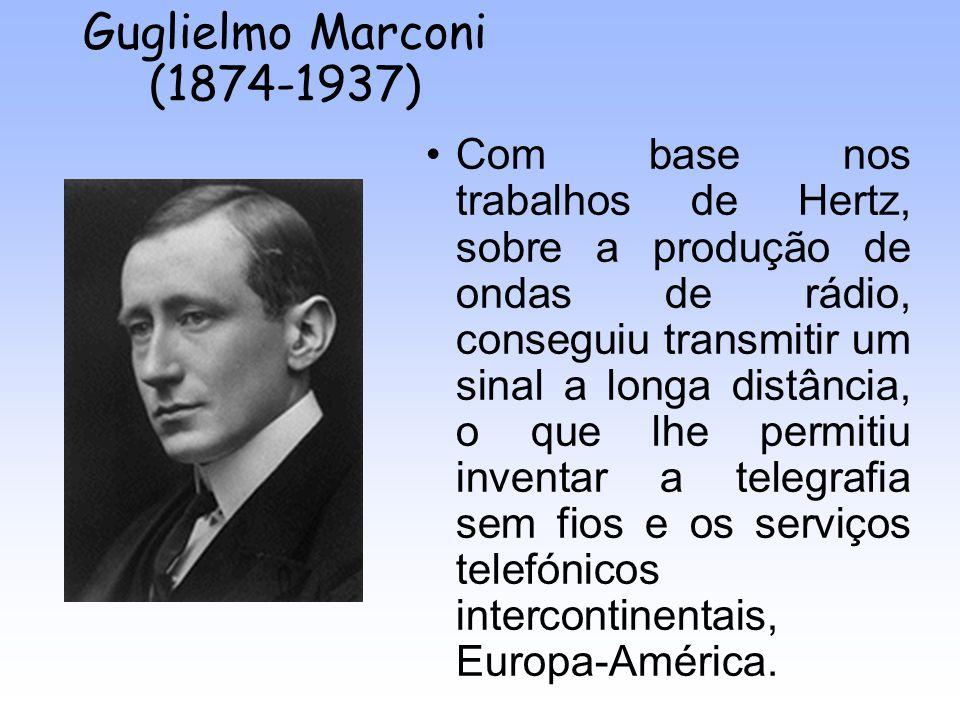 Guglielmo Marconi (1874-1937) Com base nos trabalhos de Hertz, sobre a produção de ondas de rádio, conseguiu transmitir um sinal a longa distância, o
