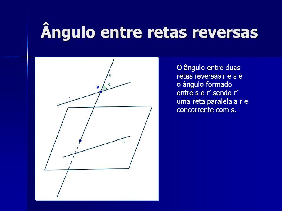 Ângulo entre retas reversas O ângulo entre duas retas reversas r e s é o ângulo formado entre s e r sendo r uma reta paralela a r e concorrente com s.