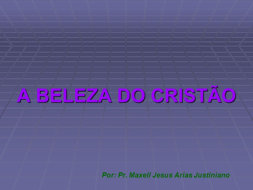 A BELEZA DO CRISTÃO Por: Pr. Maxell Jesus Arias Justiniano