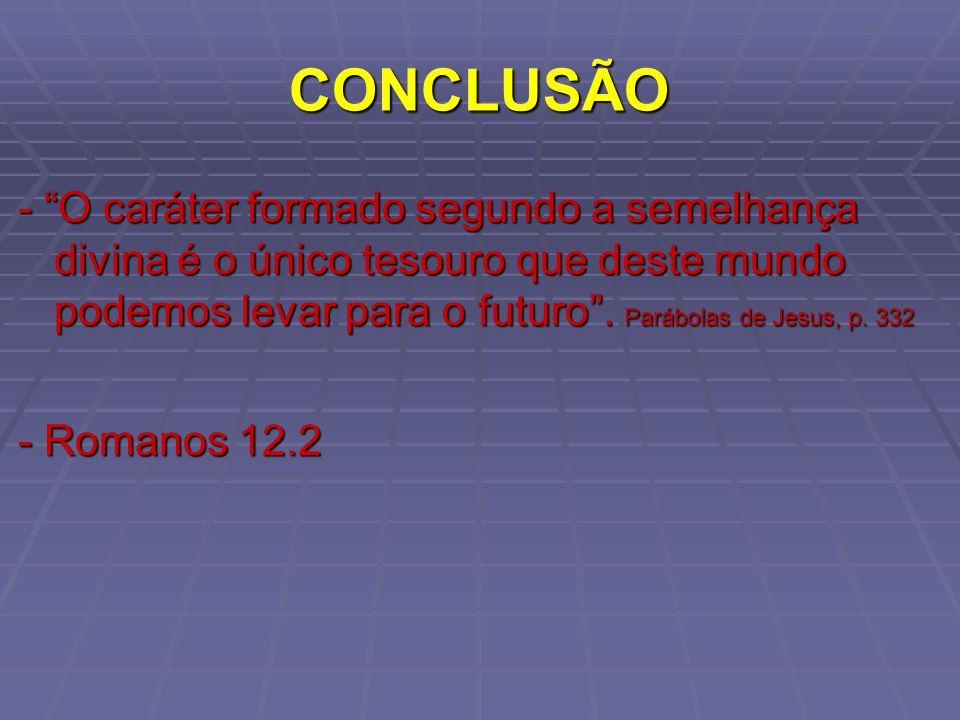 CONCLUSÃO - O caráter formado segundo a semelhança divina é o único tesouro que deste mundo podemos levar para o futuro. Parábolas de Jesus, p. 332 -
