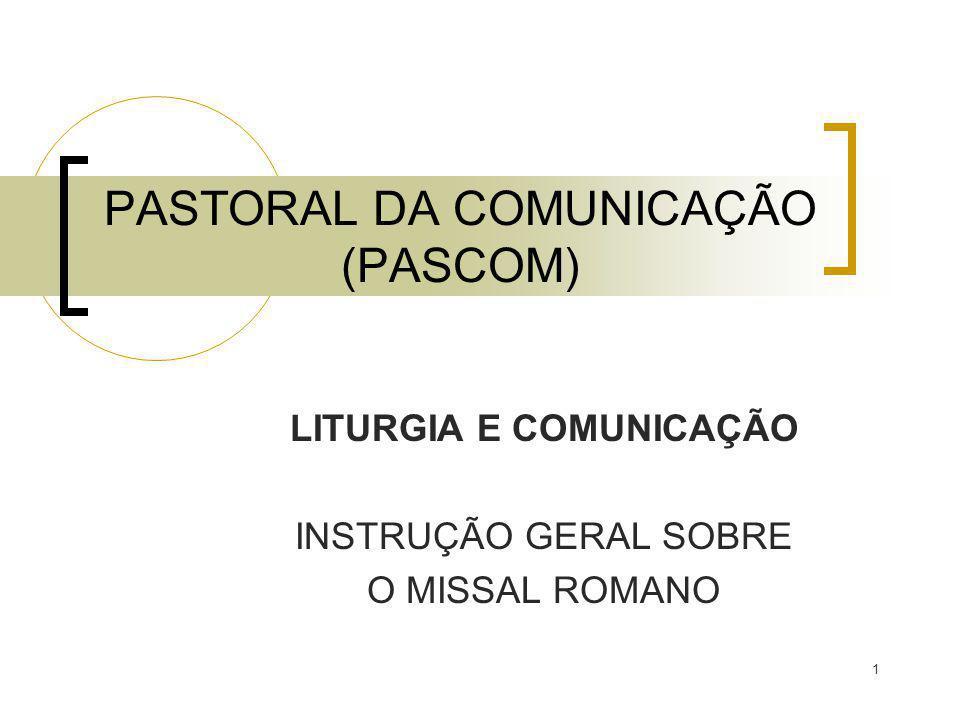 1 PASTORAL DA COMUNICAÇÃO (PASCOM) LITURGIA E COMUNICAÇÃO INSTRUÇÃO GERAL SOBRE O MISSAL ROMANO