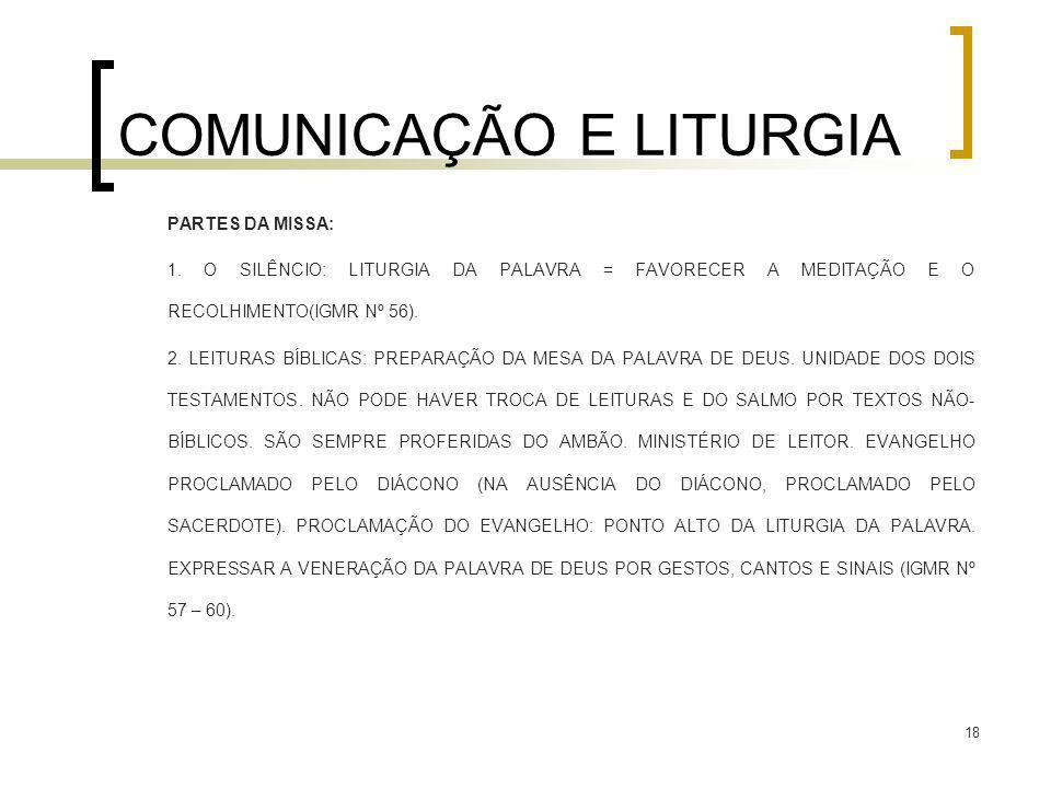 18 COMUNICAÇÃO E LITURGIA PARTES DA MISSA: 1. O SILÊNCIO: LITURGIA DA PALAVRA = FAVORECER A MEDITAÇÃO E O RECOLHIMENTO(IGMR Nº 56). 2. LEITURAS BÍBLIC