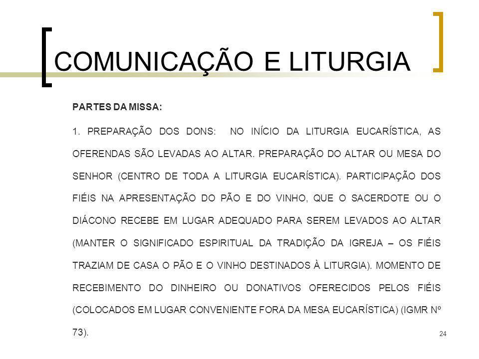 24 COMUNICAÇÃO E LITURGIA PARTES DA MISSA: 1. PREPARAÇÃO DOS DONS: NO INÍCIO DA LITURGIA EUCARÍSTICA, AS OFERENDAS SÃO LEVADAS AO ALTAR. PREPARAÇÃO DO
