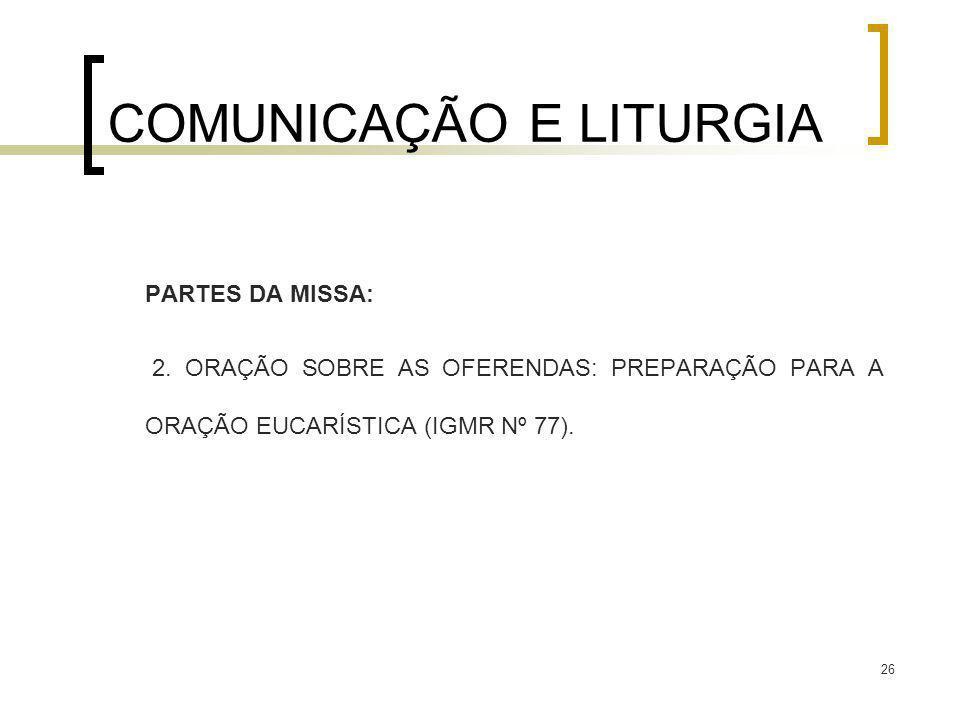 26 COMUNICAÇÃO E LITURGIA PARTES DA MISSA: 2. ORAÇÃO SOBRE AS OFERENDAS: PREPARAÇÃO PARA A ORAÇÃO EUCARÍSTICA (IGMR Nº 77).