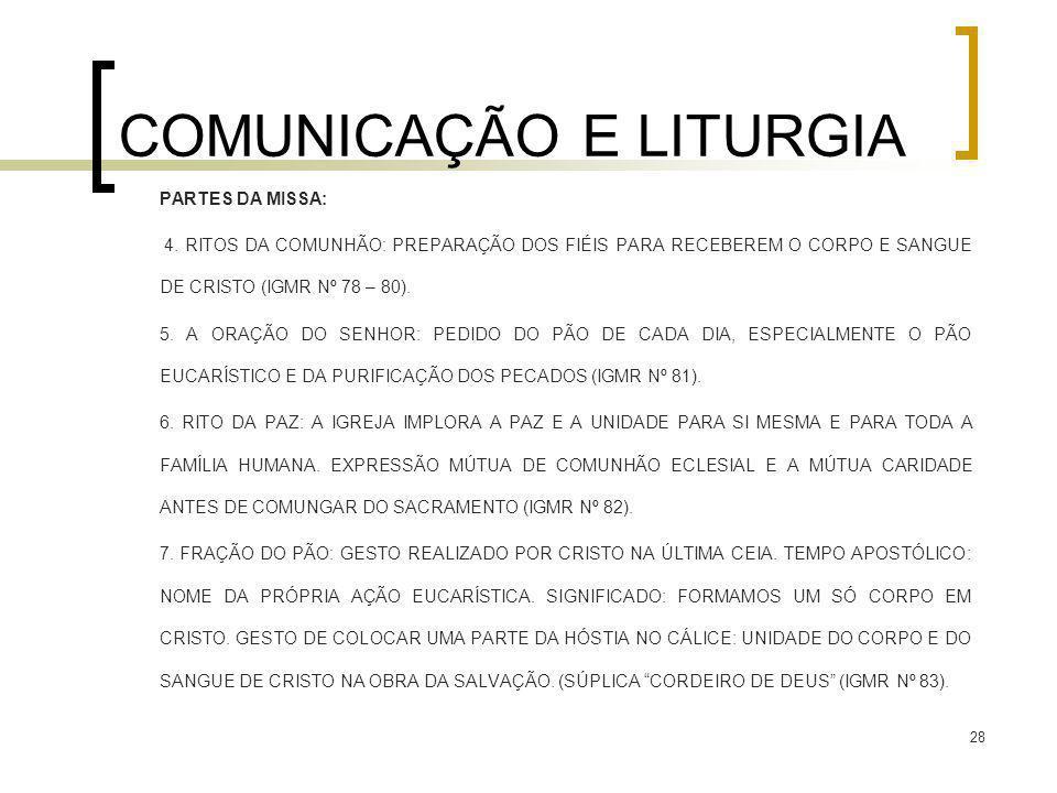 28 COMUNICAÇÃO E LITURGIA PARTES DA MISSA: 4. RITOS DA COMUNHÃO: PREPARAÇÃO DOS FIÉIS PARA RECEBEREM O CORPO E SANGUE DE CRISTO (IGMR Nº 78 – 80). 5.