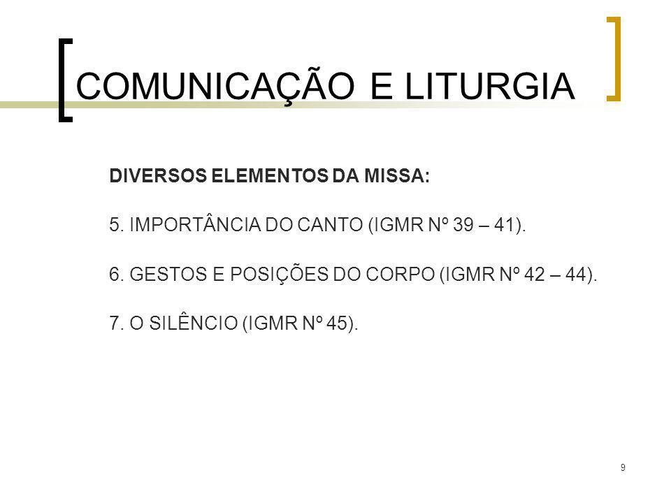 9 COMUNICAÇÃO E LITURGIA DIVERSOS ELEMENTOS DA MISSA: 5. IMPORTÂNCIA DO CANTO (IGMR Nº 39 – 41). 6. GESTOS E POSIÇÕES DO CORPO (IGMR Nº 42 – 44). 7. O