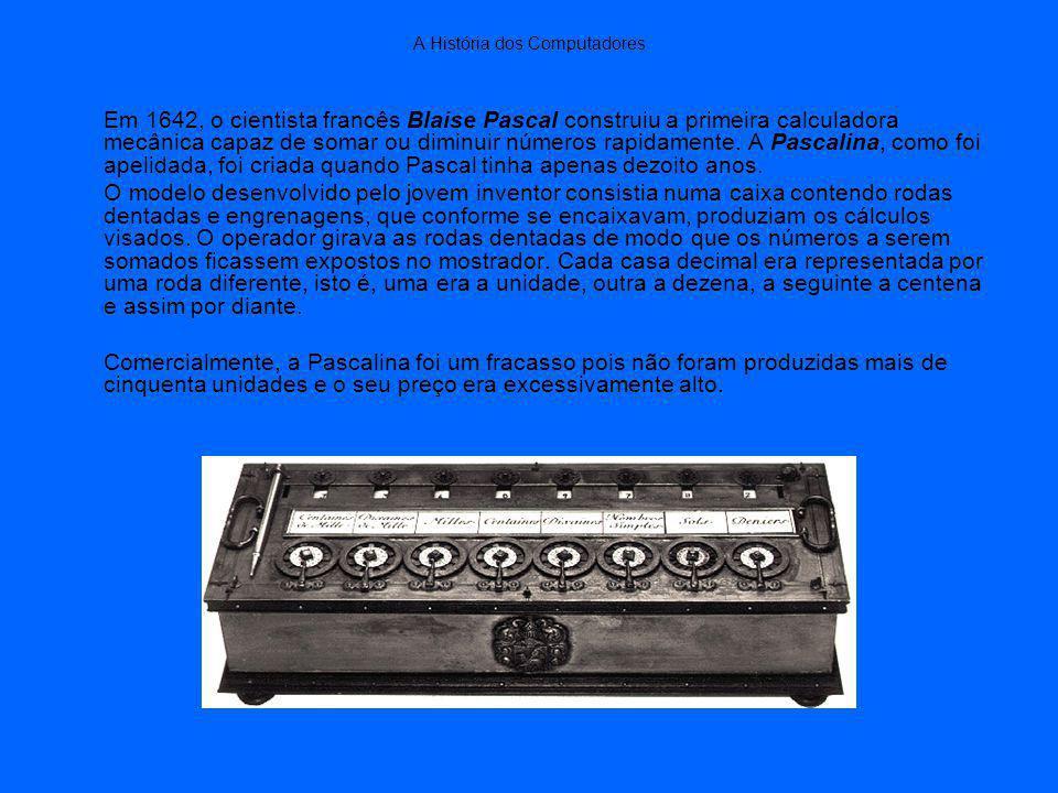 A História dos Computadores Em 1642, o cientista francês Blaise Pascal construiu a primeira calculadora mecânica capaz de somar ou diminuir números rapidamente.