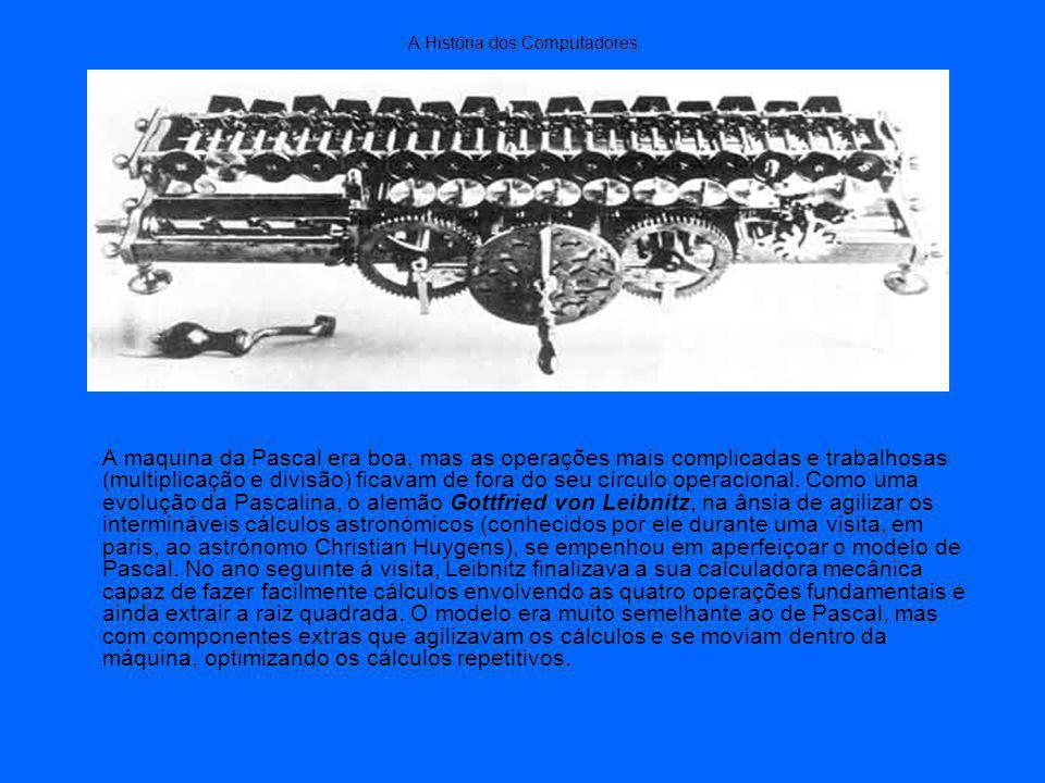 A História dos Computadores A maquina da Pascal era boa, mas as operações mais complicadas e trabalhosas (multiplicação e divisão) ficavam de fora do seu círculo operacional.