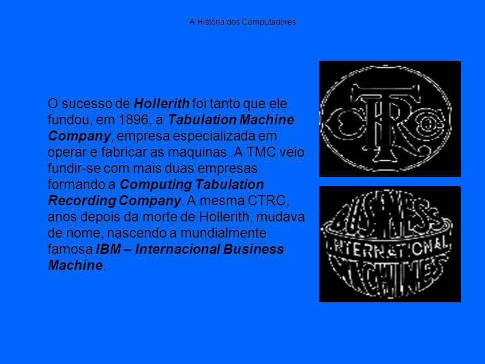 A História dos Computadores O sucesso de Hollerith foi tanto que ele fundou, em 1896, a Tabulation Machine Company, empresa especializada em operar e fabricar as maquinas.