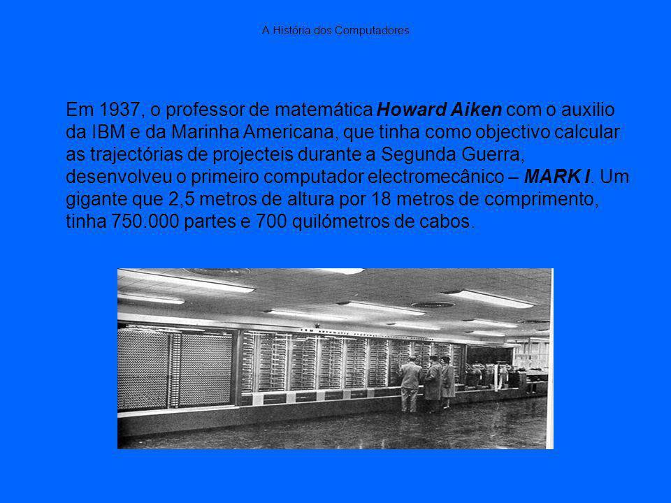 A História dos Computadores Em 1937, o professor de matemática Howard Aiken com o auxilio da IBM e da Marinha Americana, que tinha como objectivo calcular as trajectórias de projecteis durante a Segunda Guerra, desenvolveu o primeiro computador electromecânico – MARK I.