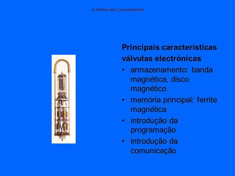 A História dos Computadores Principais características válvulas electrónicas armazenamento: banda magnética, disco magnético memória principal: ferrite magnética introdução da programação introdução da comunicação