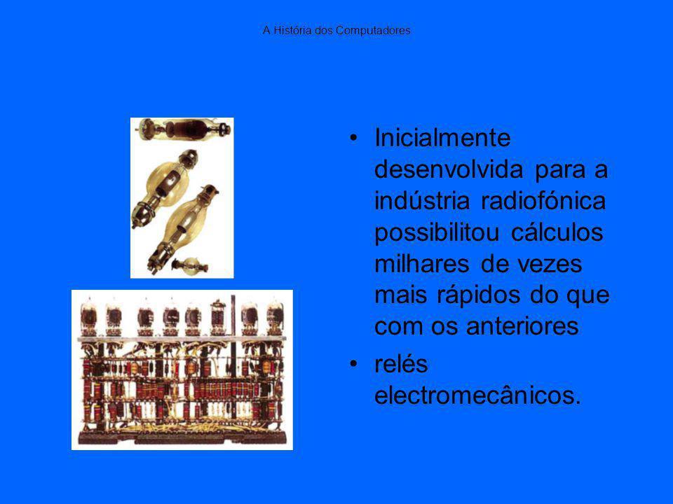 A História dos Computadores Inicialmente desenvolvida para a indústria radiofónica possibilitou cálculos milhares de vezes mais rápidos do que com os anteriores relés electromecânicos.