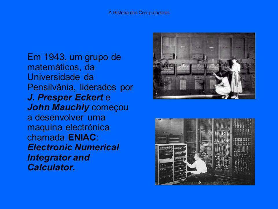 A História dos Computadores Em 1943, um grupo de matemáticos, da Universidade da Pensilvânia, liderados por J.